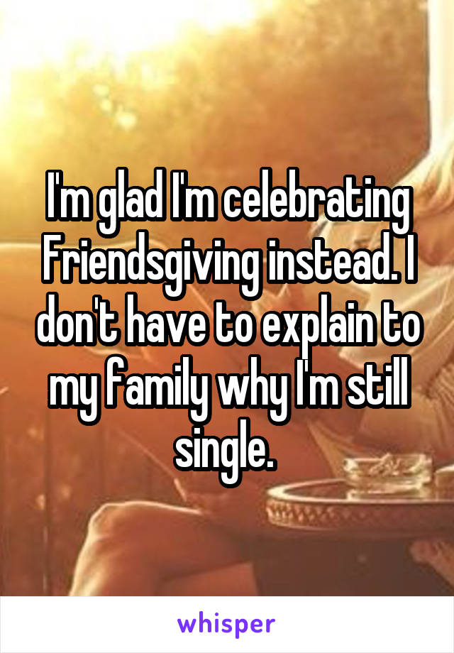 I'm glad I'm celebrating Friendsgiving instead. I don't have to explain to my family why I'm still single.