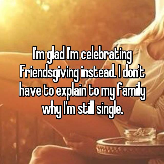 I'm glad I'm celebrating Friendsgiving instead. I don't have to explain to my family why I'm still single.