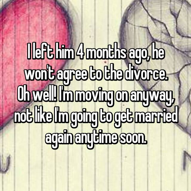 I left him 4 months ago, he won't agree to the divorce. Oh well! I'm moving on anyway, not like I'm going to get married again anytime soon.