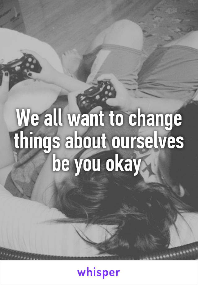 We all want to change things about ourselves be you okay