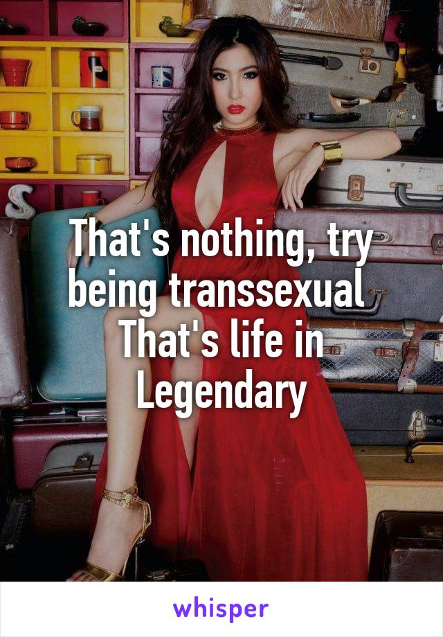 That's nothing, try being transsexual  That's life in Legendary