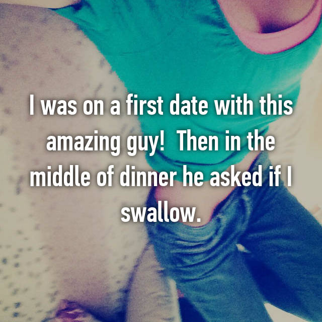 I was on a first date with this amazing guy!  Then in the middle of dinner he asked if I swallow.