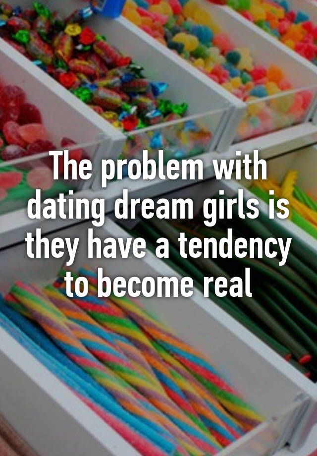 The problem with dating dream girls is that they have a tendency to become real