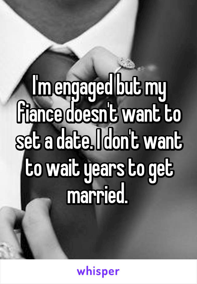 I'm engaged but my fiance doesn't want to set a date. I don't want to wait years to get married.