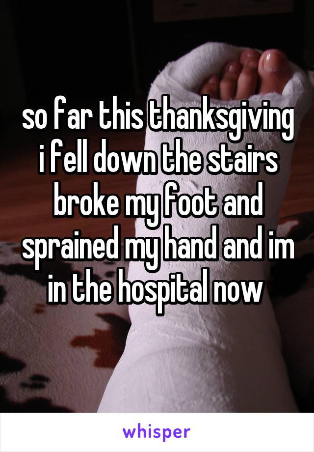 so far this thanksgiving i fell down the stairs broke my foot and sprained my hand and im in the hospital now