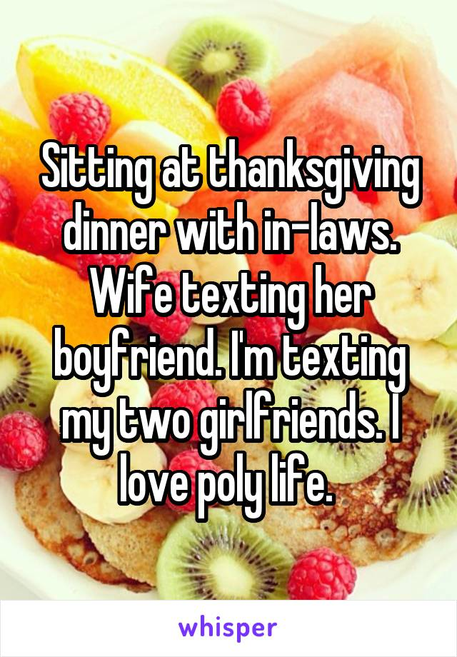 Sitting at thanksgiving dinner with in-laws. Wife texting her boyfriend. I'm texting my two girlfriends. I love poly life.