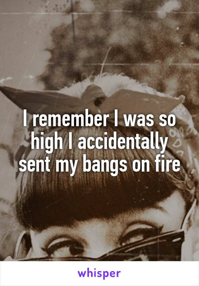 I remember I was so high I accidentally sent my bangs on fire