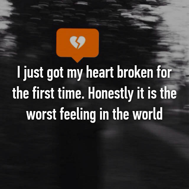 I just got my heart broken for the first time. Honestly it is the worst feeling in the world