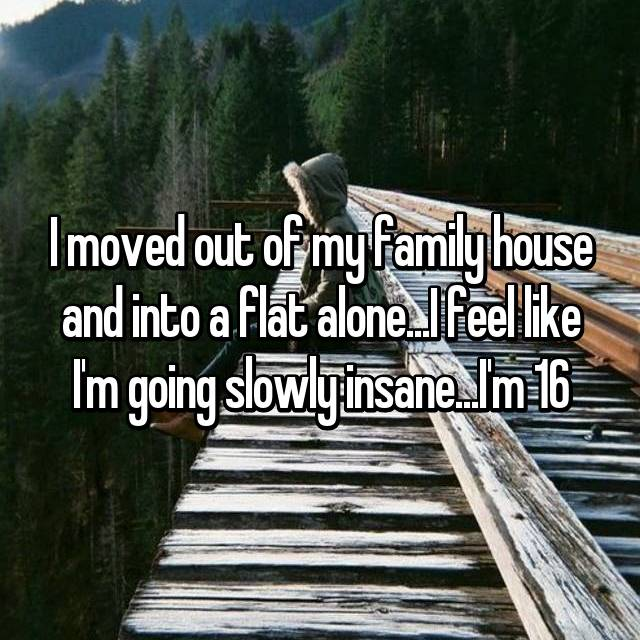 I moved out of my family house and into a flat alone...I feel like I'm going slowly insane...I'm 16