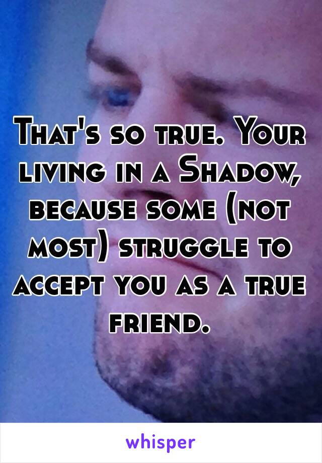 That's so true. Your living in a Shadow, because some (not most) struggle to accept you as a true friend.