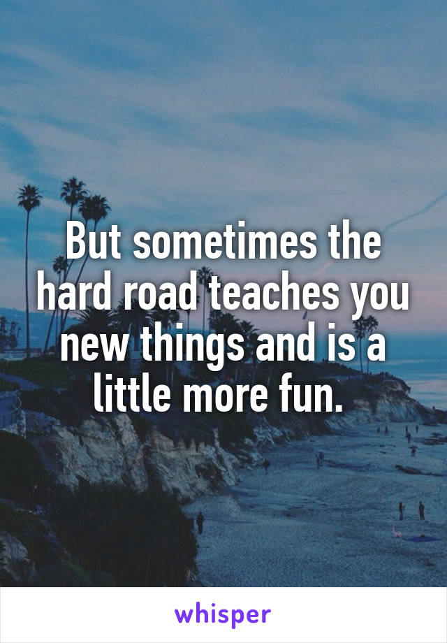 But sometimes the hard road teaches you new things and is a little more fun.