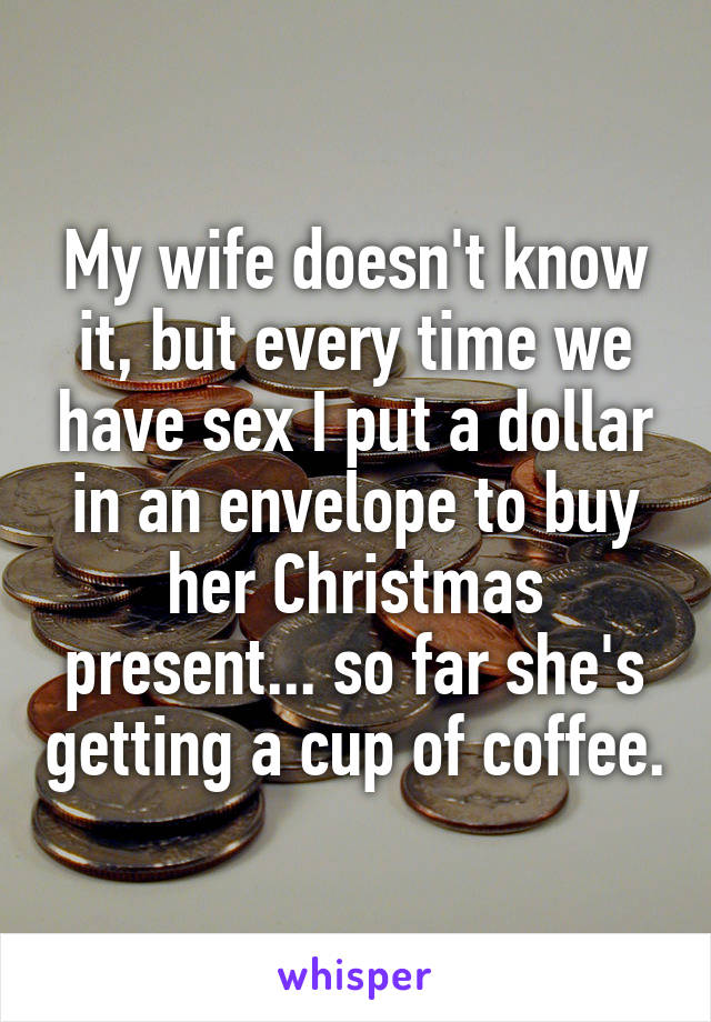 My wife doesn't know it, but every time we have sex I put a dollar in an envelope to buy her Christmas present... so far she's getting a cup of coffee.