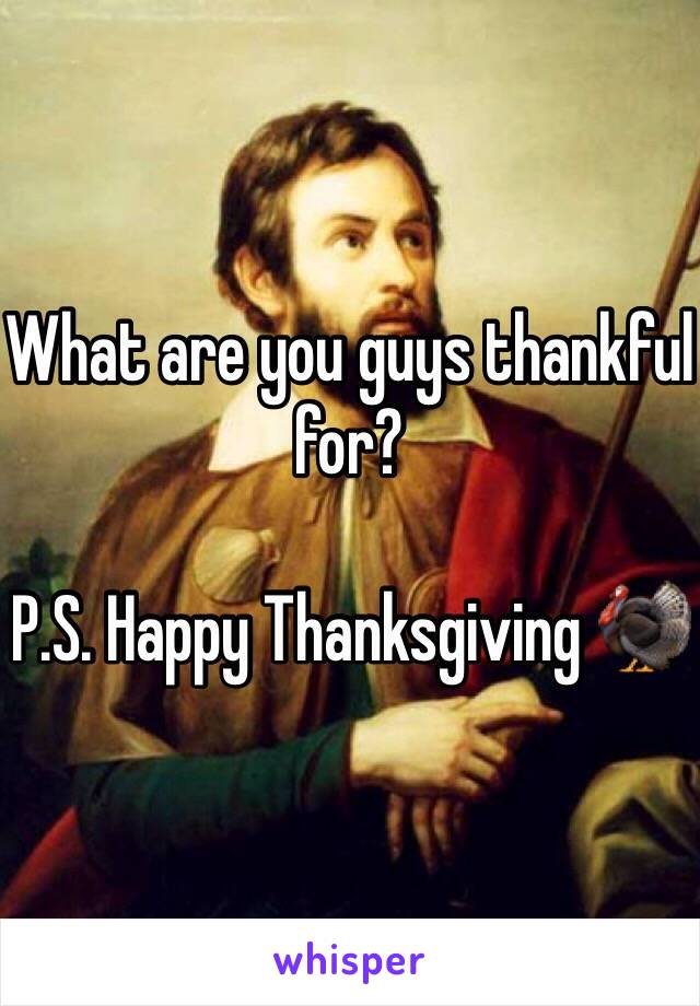 What are you guys thankful for?  P.S. Happy Thanksgiving 🦃