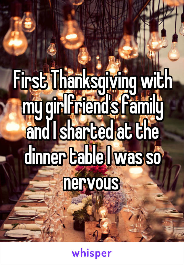 First Thanksgiving with my girlfriend's family and I sharted at the dinner table I was so nervous