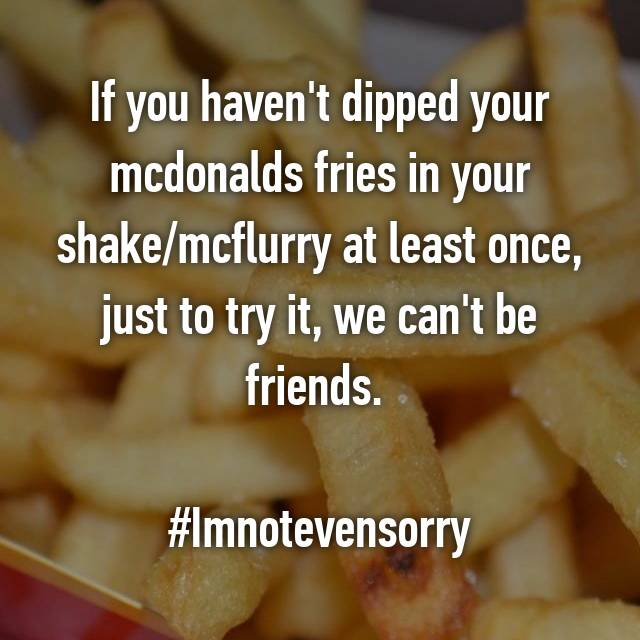 If you haven't dipped your mcdonalds fries in your shake/mcflurry at least once, just to try it, we can't be friends.   #Imnotevensorry