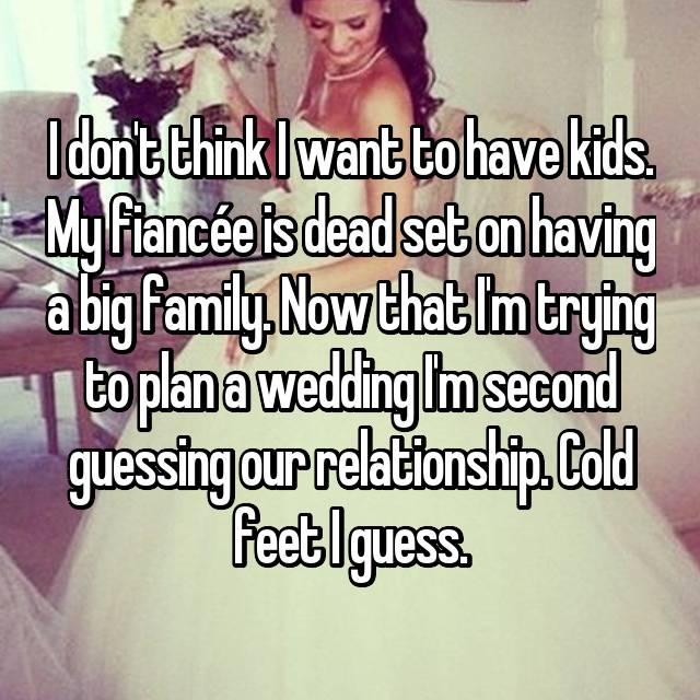 I don't think I want to have kids. My fiancée is dead set on having a big family. Now that I'm trying to plan a wedding I'm second guessing our relationship. Cold feet I guess.