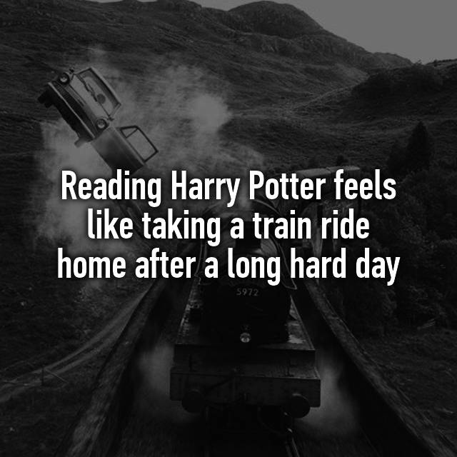 Reading Harry Potter feels like taking a train ride home after a long hard day