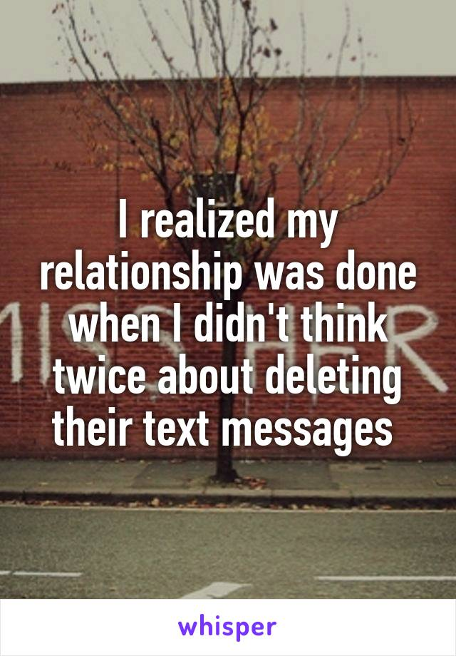 I realized my relationship was done when I didn't think twice about deleting their text messages
