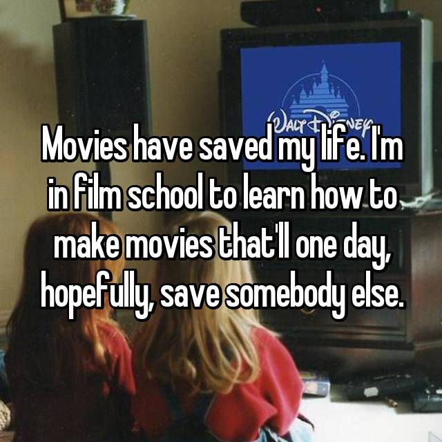Movies have saved my life. I'm in film school to learn how to make movies that'll one day, hopefully, save somebody else.