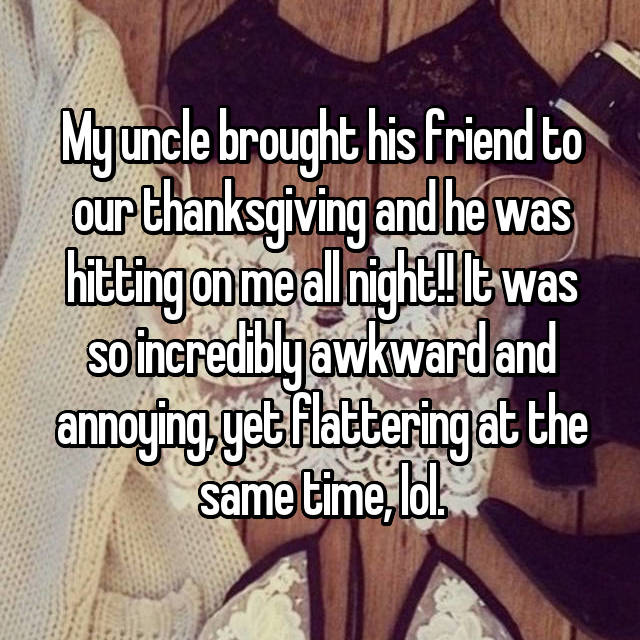 My uncle brought his friend to our thanksgiving and he was hitting on me all night!! It was so incredibly awkward and annoying, yet flattering at the same time, lol.