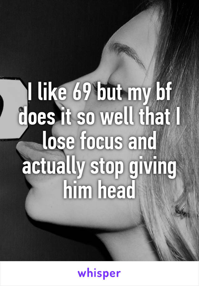 I like 69 but my bf does it so well that I lose focus and actually stop giving him head