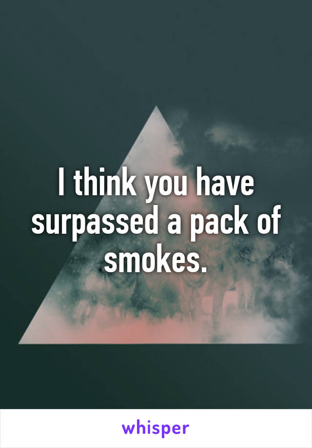 I think you have surpassed a pack of smokes.