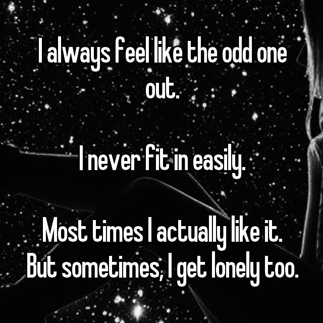 I always feel like the odd one out.  I never fit in easily.  Most times I actually like it. But sometimes, I get lonely too.