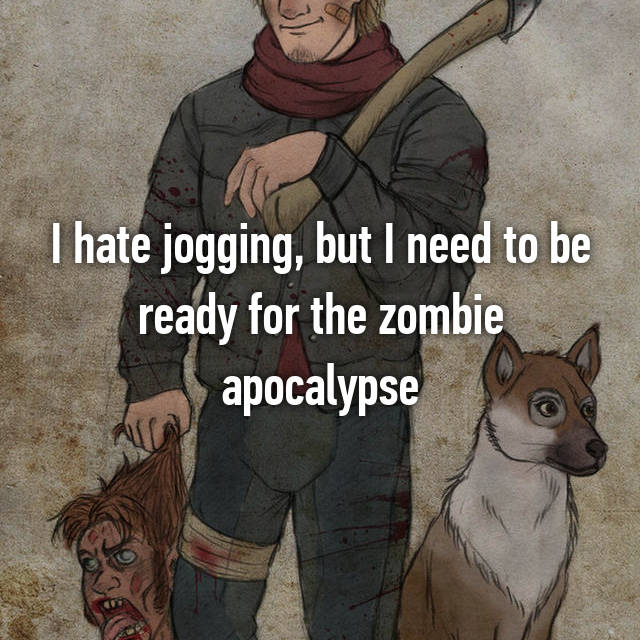 I hate jogging, but I need to be ready for the zombie apocalypse
