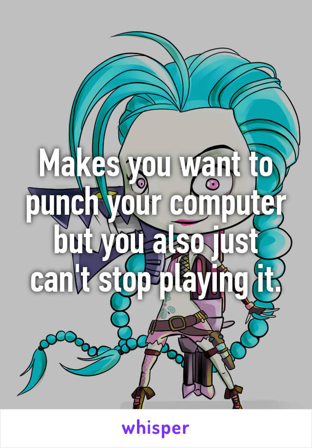 makes you want to punch your computer but you also just can t stop