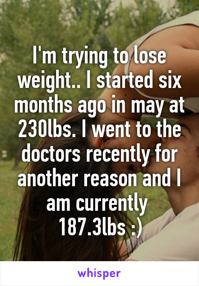 I'm trying to lose weight.. I started six months ago in may at 230lbs. I went to the doctors recently for another reason and I am currently  187.3lbs :)