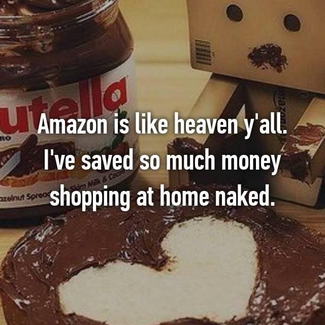 Amazon is like heaven y'all. I've saved so much money shopping at home naked.