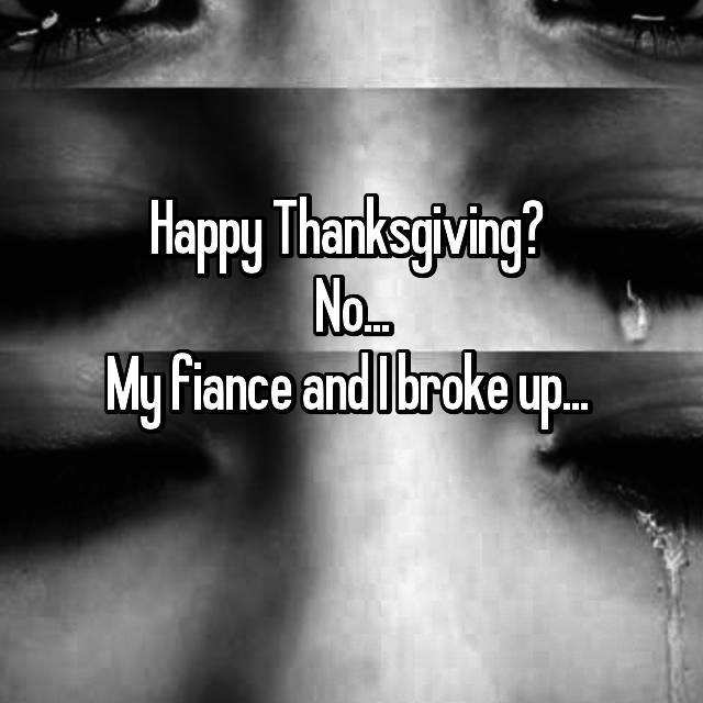 Happy Thanksgiving?  No... My fiance and I broke up...  😧😥😩