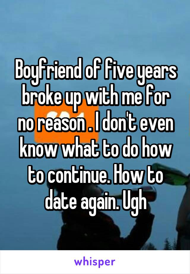 Boyfriend of five years broke up with me for no reason . I don't even know what to do how to continue. How to date again. Ugh