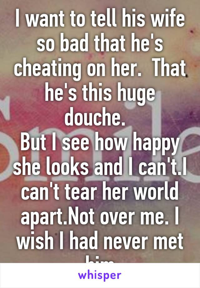 I want to tell his wife so bad that he's cheating on her