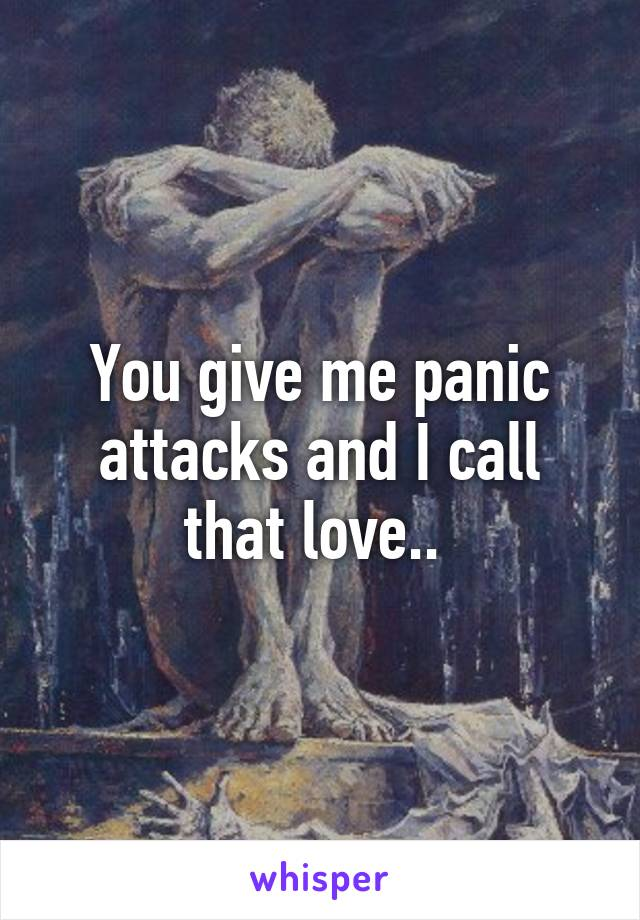 You Give Me Panic Attacks And I Call That Love
