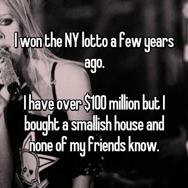I won the NY lotto a few years ago.  I have over $100 million but I bought a smallish house and none of my friends know.