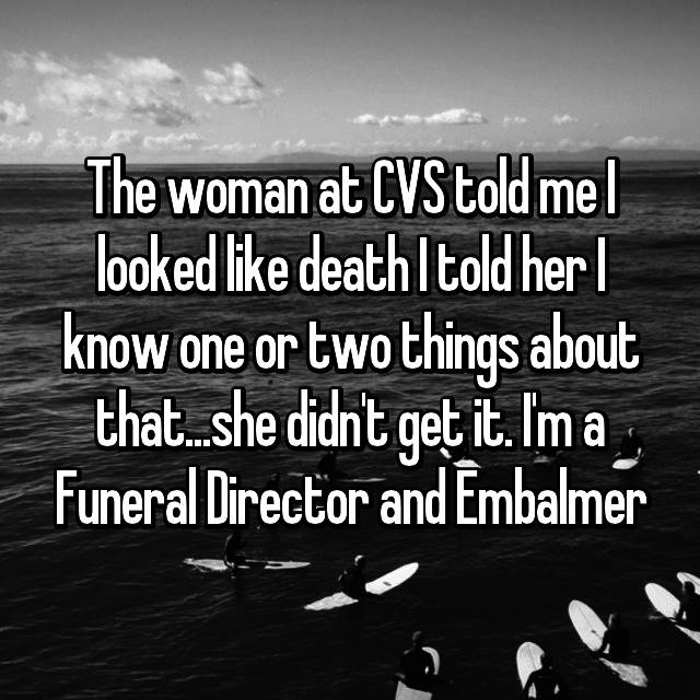 The woman at CVS told me I looked like death I told her I know one or two things about that...she didn't get it. I'm a Funeral Director and Embalmer 😂