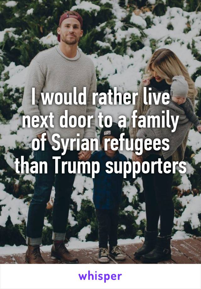 I would rather live next door to a family of Syrian refugees than Trump supporters