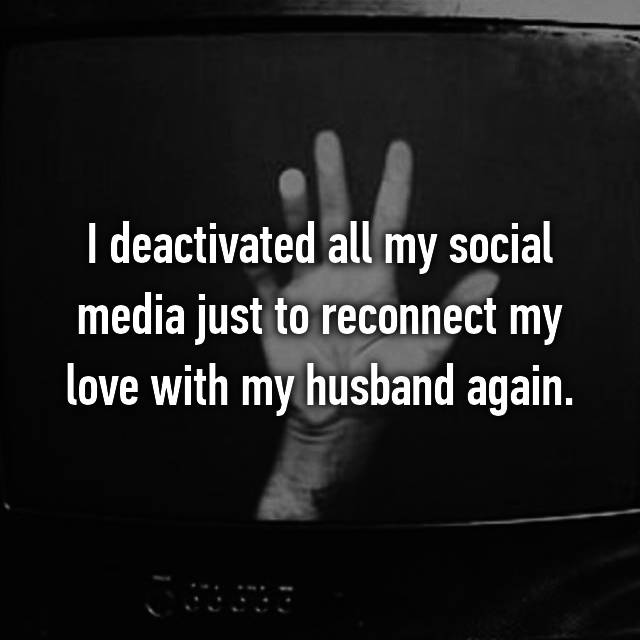 I deactivated all my social media just to reconnect my love with my husband again.