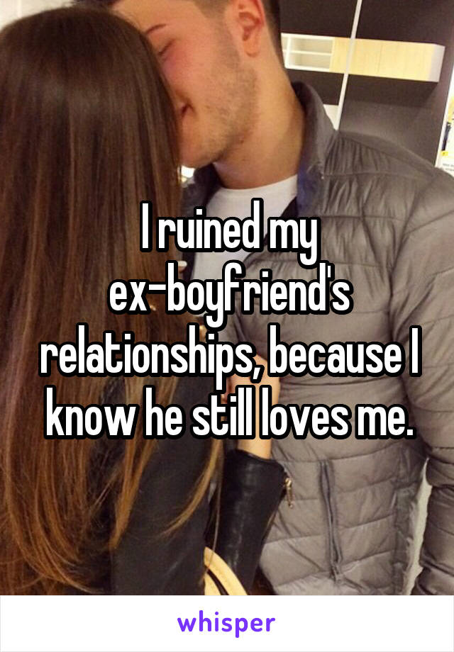 I ruined my ex-boyfriend's relationships, because I know he still loves me.