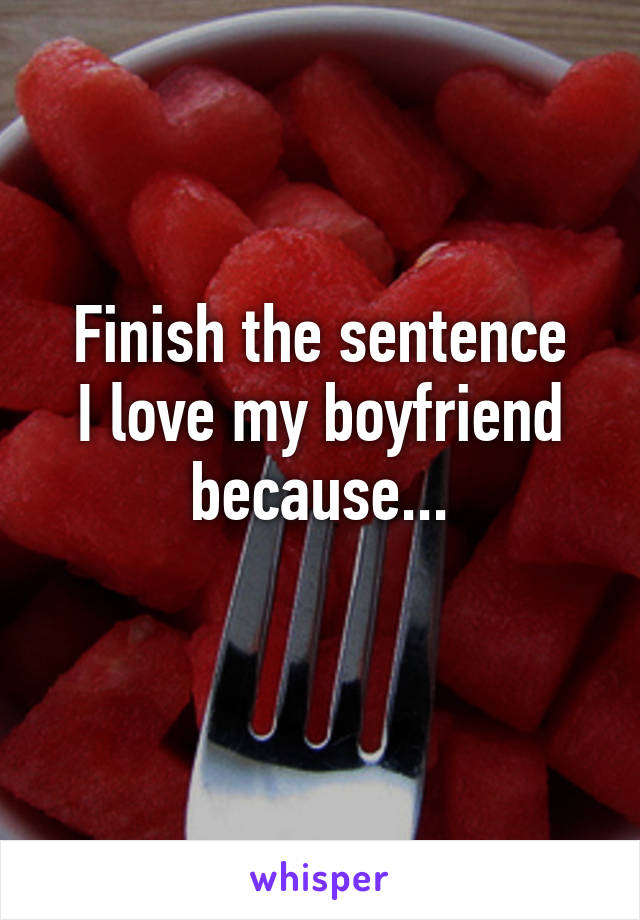 Finish the sentence I love my boyfriend because...