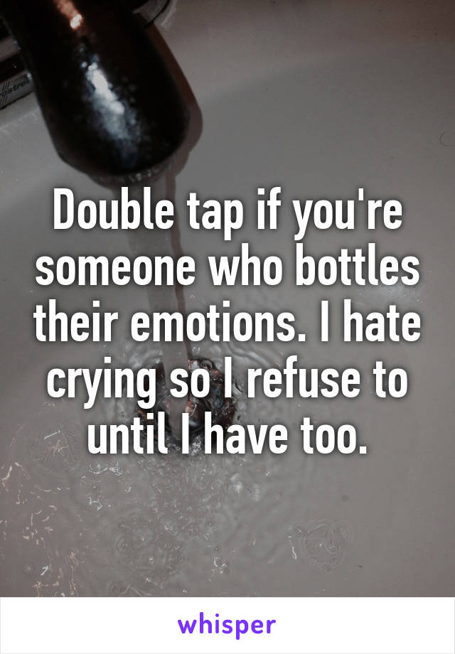 Double tap if you're someone who bottles their emotions. I hate crying so I refuse to until I have too.