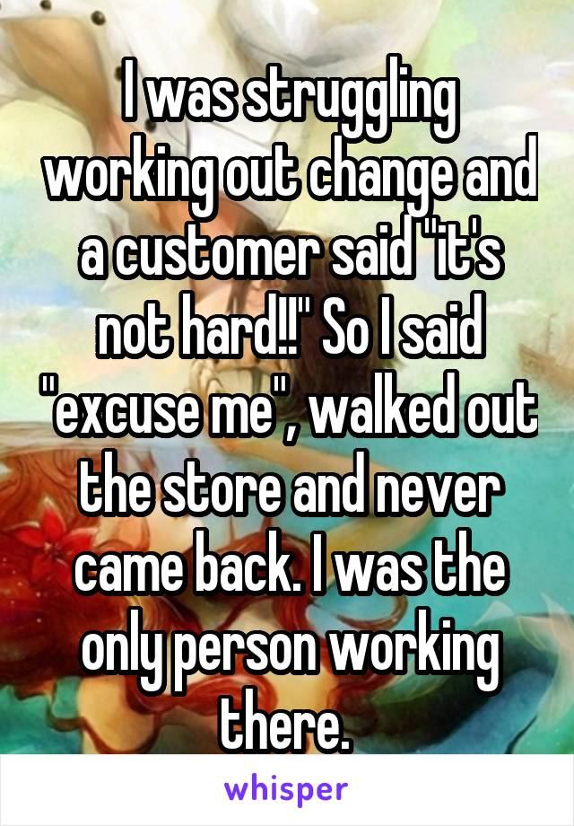 """I was struggling working out change and a customer said """"it's not hard!!"""" So I said """"excuse me"""", walked out the store and never came back. I was the only person working there."""