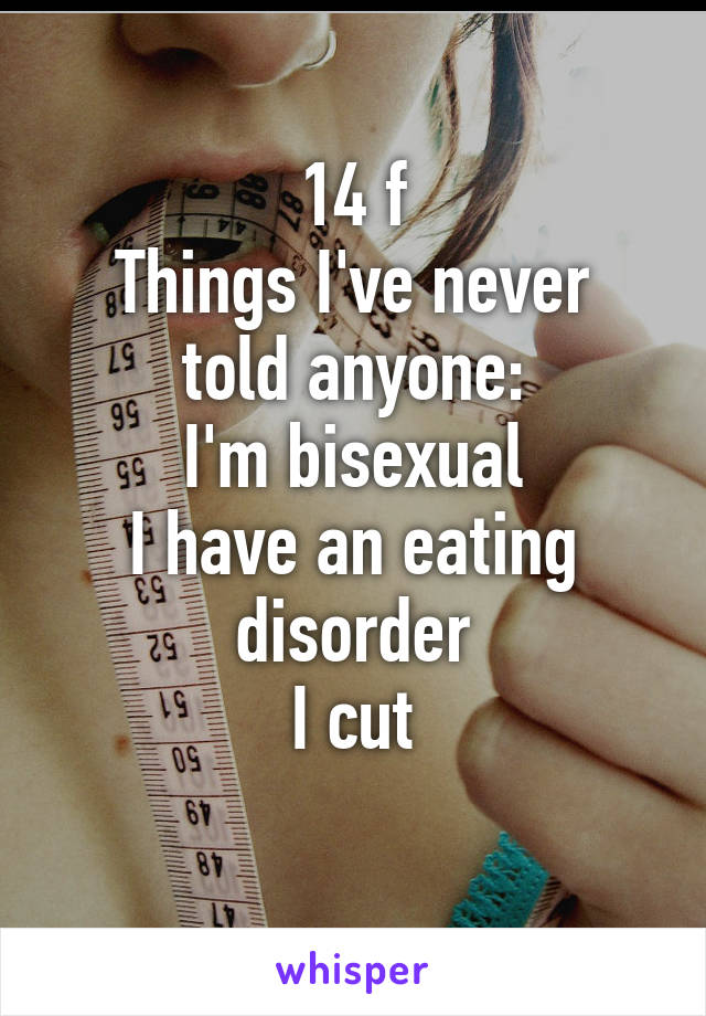 14 f Things I've never told anyone: I'm bisexual I have an eating disorder I cut