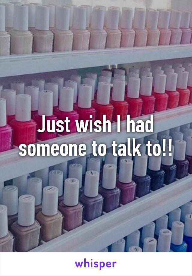 Just wish I had someone to talk to!!