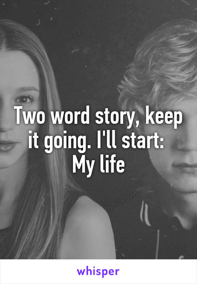 Two word story, keep it going. I'll start:  My life