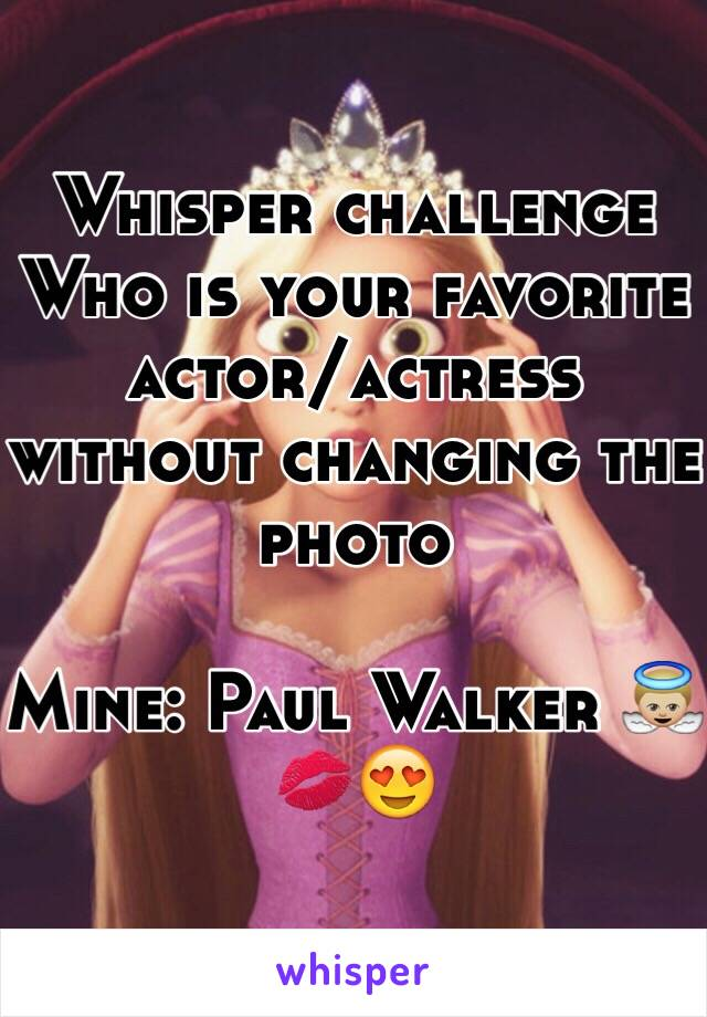 Whisper challenge  Who is your favorite actor/actress without changing the photo  Mine: Paul Walker 👼🏼💋😍
