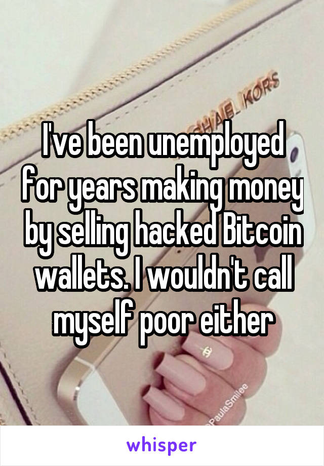 I've been unemployed for years making money by selling hacked Bitcoin wallets. I wouldn't call myself poor either