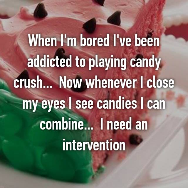 When I'm bored I've been addicted to playing candy crush...  Now whenever I close my eyes I see candies I can combine...  I need an intervention