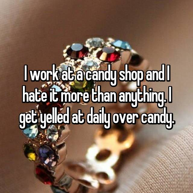 I work at a candy shop and I hate it more than anything. I get yelled at daily over candy.
